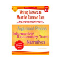 SCHOLASTIC TEACHING RESOURCES WRITING LESSONS TO MEET THE COMMON CORE GR 6
