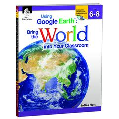 SHELL EDUCATION USING GOOGLE EARTH LEVEL 6-8 BRING THE WORLD INTO YOUR CLASSROOM