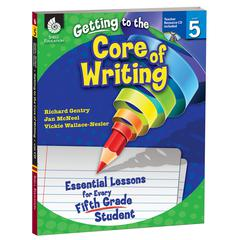 SHELL EDUCATION GR 5 GETTING TO THE CORE OF WRITING ESSENTIAL LESSONS FOR EVERY FIFTH