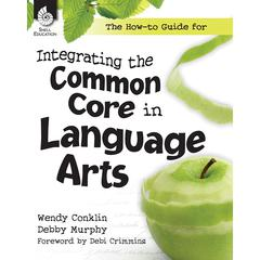 SHELL EDUCATION THE HOW TO GUIDE FOR INTEGRATING THE COMMON CORE LANG ARTS GR K-12